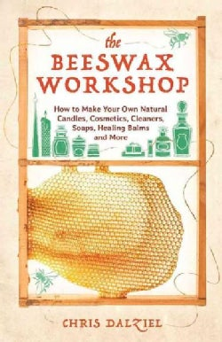 The Beeswax Workshop: How to Make Your Own Natural Candles, Cosmetics, Cleaners, Soaps, Healing Balms and More (Paperback)