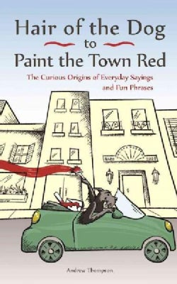 Hair of the Dog to Paint the Town Red: The Curious Origins of Everyday Sayings and Fun Phrases (Paperback)