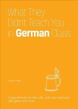 What They Didn't Teach You in German Class: Slang Phrases for the Cafe, Club, Bar, Bedroom, Ball Game and More (Hardcover)