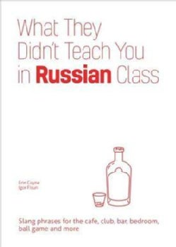 What They Didn't Teach You in Russian Class: Slang Phrases for the Cafe, Club, Bar, Bedroom, Ball Game and More (Hardcover)