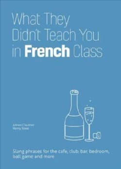 What They Didn't Teach You in French Class: Slang Phrases for the Cafe, Club, Bar, Bedroom, Ball Game and More (Hardcover)
