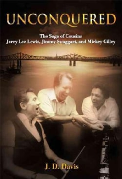 Unconquered: The Saga of Cousins Jerry Lee Lewis, Jimmy Swaggart, and Mickey Gilley (Hardcover)