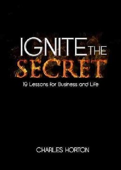 Ignite the Secret: 19 Lessons for Business and Life (Hardcover)