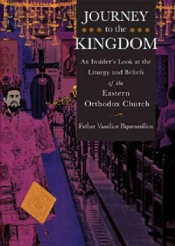 Journey to the Kingdom: An Insider's Look at the Liturgy and Beliefs of the Eastern Orthodox Church (Paperback)