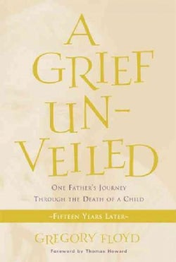 A Grief Unveiled: One Father's Journey Through The Death of a Child: Fifteen Years Later (Paperback)