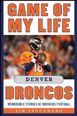 Game of My Life Denver Broncos: Memorable Stories of Broncos Football (Hardcover)
