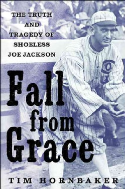 Fall from Grace: The Truth and Tragedy of 'Shoeless Joe' Jackson (Hardcover)