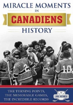 Miracle Moments in Montreal Canadiens History: The Turning Points, the Memorable Games, the Incredible Records (Hardcover)