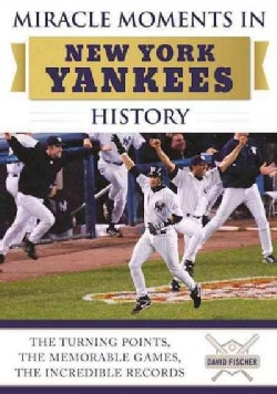 Miracle Moments in New York Yankees History: The Turning Points, the Memorable Games, the Incredible Records (Hardcover)