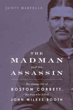 The Madman and the Assassin: The Strange Life of Boston Corbett, the Man Who Killed John Wilkes Booth (Hardcover)