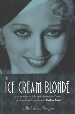 The Ice Cream Blonde: The Whirlwind Life and Mysterious Death of Screwball Comedienne Thelma Todd (Hardcover)