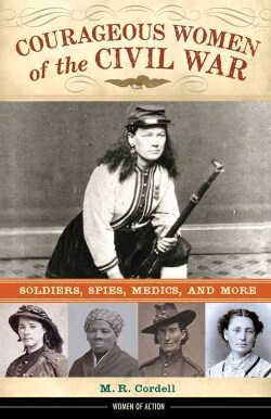 Courageous Women of the Civil War: Soldiers, Spies, Medics, and More (Hardcover)