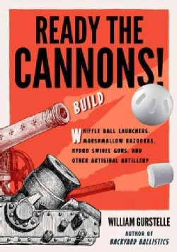 Ready the Cannons!: Build Wiffle Ball Launchers, Beverage Bottle Bazookas, Hydro Swivel Guns, and Other Artisanal... (Paperback)