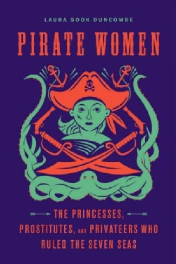Pirate Women: The Princesses, Prostitutes, and Privateers Who Ruled the Seven Seas (Hardcover)