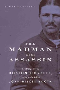 The Madman and the Assassin: The Strange Life of Boston Corbett, the Man Who Killed John Wilkes Booth (Paperback)