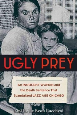 Ugly Prey: An Innocent Woman and the Death Sentence That Scandalized Jazz Age Chicago (Hardcover)