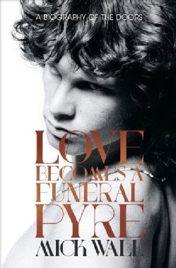 Love Becomes a Funeral Pyre: A Biography of the Doors (Paperback)