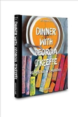 Dinner With Georgia O'keefe: Recipes, Art, & Landscape (Hardcover)