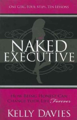 The Naked Executive: How Being Honest Can Change Your Life Forever: One Girl, Four Steps, Ten Lessons (Paperback)