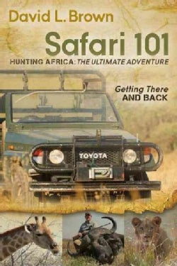 Safari 101: Hunting Africa: the Ultimate Adventure: Getting There and Back (Paperback)
