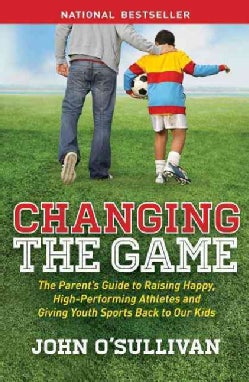 Changing the Game: The Parent's Guide to Raising Happy, High Performing Athletes, and Giving Youth Sports Back to... (Paperback)