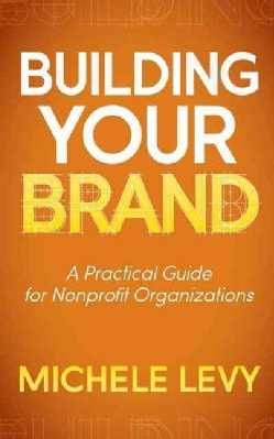 Building Your Brand: A Practical Guide for Nonprofit Organizations (Paperback)