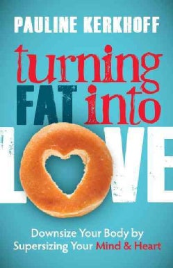 Turning Fat into Love: Downsize Your Body by Supersizing Your Mind & Heart (Paperback)