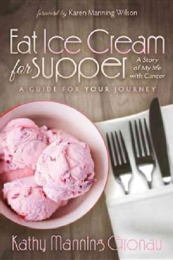 Eat Ice Cream for Supper: A Story of My Life With Cancer. a Guide for Your Journey (Paperback)