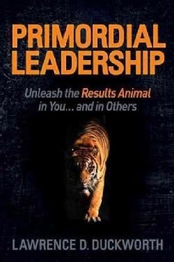 Primordial Leadership: Unleash the Results Animal in You and in Others (Hardcover)