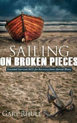 Sailing on Broken Pieces: Essential Survival Skills for Recovery from Mental Illness (Hardcover)