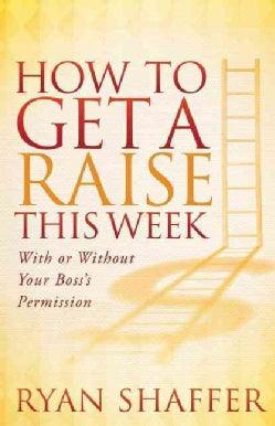 How to Get a Raise This Week: With or Without Your Boss's Permission (Paperback)