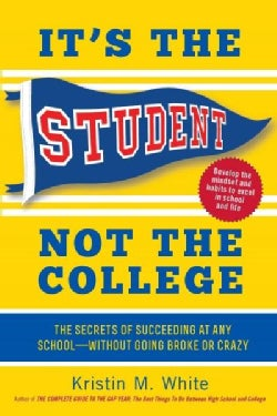 It's the Student, Not the College: The Secrets of Succeeding at Any School - Without Going Broke or Crazy (Paperback)