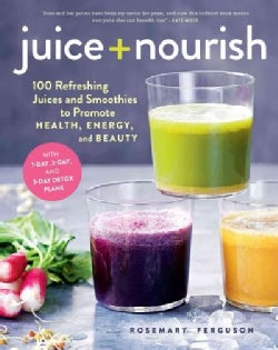 Juice + Nourish: 100 Refreshing Juices and Smoothies to Promote Health, Energy, and Beauty (Hardcover)