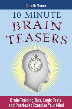10-minute Brain Teasers: Brain-Training Tips, Logic Tests, and Puzzles to Exercise Your Mind (Paperback)