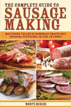The Complete Guide to Sausage Making: Mastering the Art of Homemade Bratwurst, Bologna, Pepperoni, Salami, and More (Paperback)