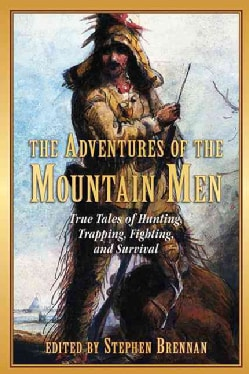 The Adventures of the Mountain Men: True Tales of Hunting, Trapping, Fighting, Adventure, and Survival (Paperback)