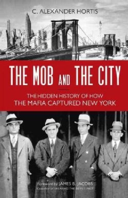 The Mob and the City: The Hidden History of How the Mafia Captured New York (Hardcover)