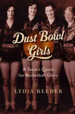 Dust Bowl Girls: The Inspiring Story of the Team That Barnstormed Its Way to Basketball Glory (Hardcover)