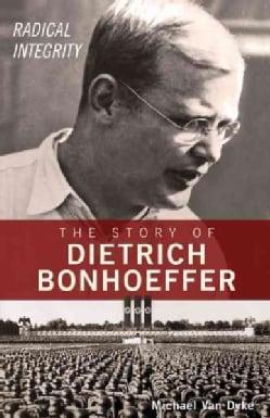 Radical Integrity: The Story of Dietrich Bonhoeffer (Paperback)