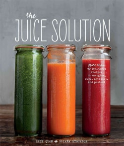 The Juice Solution: More Than 90 Feel-good Recipes to Energize, Fuel, Detoxify and Protect (Hardcover)