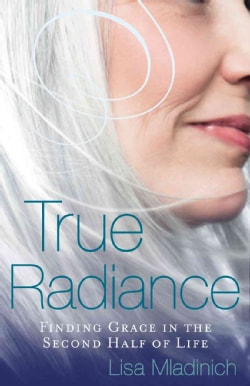 True Radiance: Finding Grace in the Second Half of Life (Paperback)