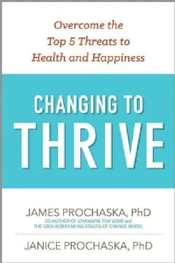 Changing to Thrive: Using the Stages of Change to Overcome the Top Threats to Your Health and Happiness (Paperback)