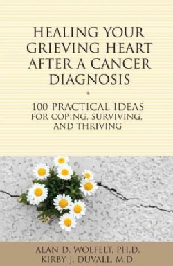 Healing Your Grieving Heart After a Cancer Diagnosis: 100 Practical Ideas for Coping, Surviving, and Thriving (Paperback)