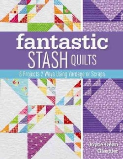 Fantastic Stash Quilts: 8 Projects 2 Ways Using Yardage or Scraps (Paperback)