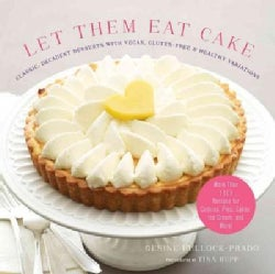 Let Them Eat Cake: Classic, Decadent Desserts with Vegan, Gluten-Free & Healthy Variations: More Than 80 Recipes ... (Hardcover)