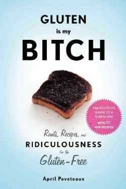 Gluten Is My Bitch: Rants, Recipes, and Ridiculousness for the Gluten-Free (Paperback)
