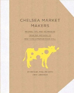 Chelsea Market Makers: Recipes, Tips, and Techniques from the Artisans of New York's Premier Food Hall (Hardcover)