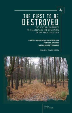 The First to Be Destroyed: The Jewish Community of Kleczew and the Beginning of the Final Solution (Hardcover)