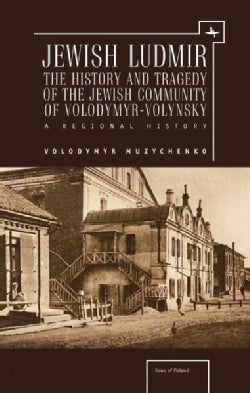Jewish Ludmir: The History and Tragedy of the Jewish Community of Volodymyr-Volynsky: a Regional History (Hardcover)