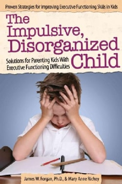 The Impulsive, Disorganized Child: Solutions for Parenting Kids With Executive Functioning Difficulties (Paperback)